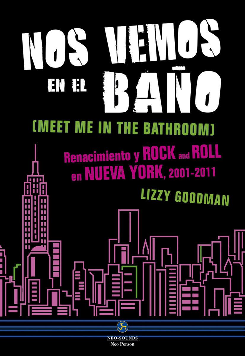 Lizzy Goodman - Nos vemos en el baño: renacimiento y rock and roll en Nueva York, 2001-2011